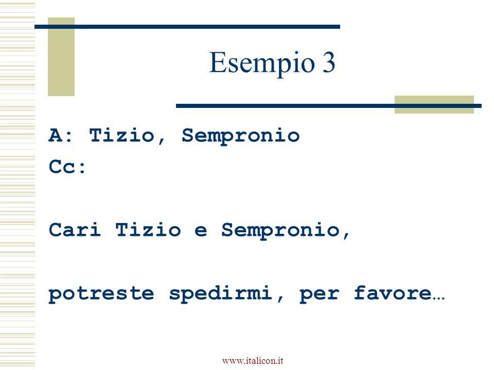 www.italicon.it Esempio 3 A: Tizio, Sempronio Cc: Cari Tizio e Sempronio, potreste spedirmi, per favore…