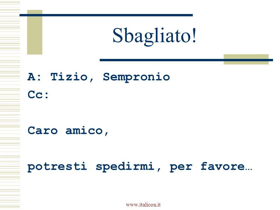 www.italicon.it Sbagliato! A: Tizio, Sempronio Cc: Caro amico, potresti spedirmi, per favore…