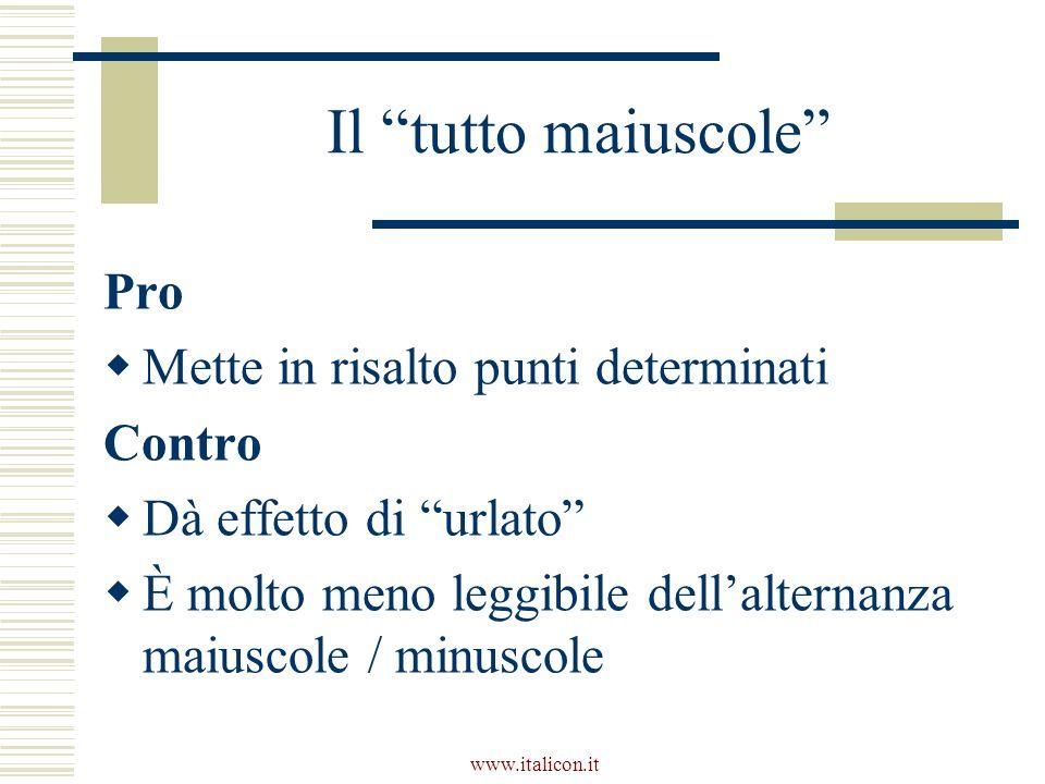 www.italicon.it Il tutto maiuscole Pro Mette in risalto punti determinati Contro Dà effetto di urlato È molto meno leggibile dellalternanza maiuscole / minuscole