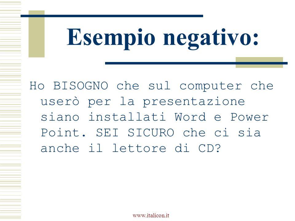 www.italicon.it Esempio negativo: Ho BISOGNO che sul computer che userò per la presentazione siano installati Word e Power Point. SEI SICURO che ci si