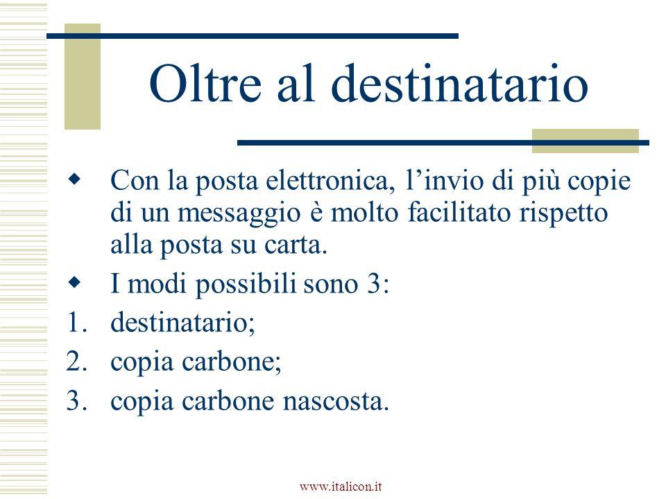 www.italicon.it Oltre al destinatario Con la posta elettronica, linvio di più copie di un messaggio è molto facilitato rispetto alla posta su carta. I