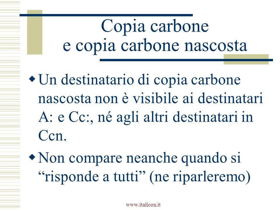 Copia carbone e copia carbone nascosta Un destinatario di copia carbone nascosta non è visibile ai destinatari A: e Cc:, né agli altri destinatari in Ccn.