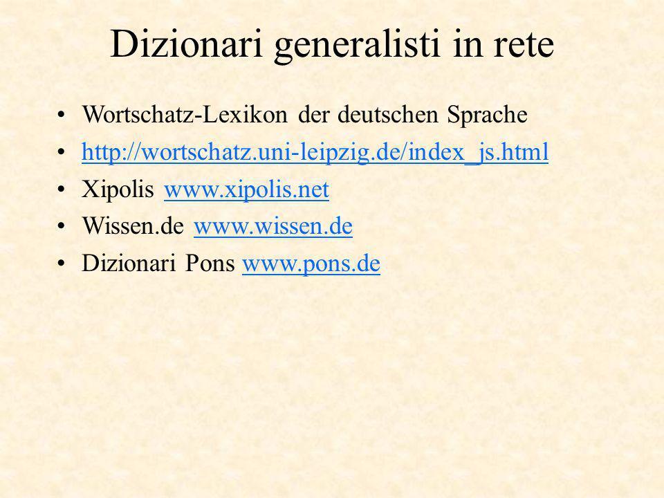 Dizionari generalisti in rete Wortschatz-Lexikon der deutschen Sprache http://wortschatz.uni-leipzig.de/index_js.html Xipolis www.xipolis.netwww.xipolis.net Wissen.de www.wissen.dewww.wissen.de Dizionari Pons www.pons.dewww.pons.de