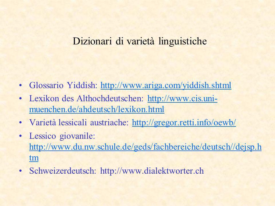 Dizionari di varietà linguistiche Glossario Yiddish: http://www.ariga.com/yiddish.shtmlhttp://www.ariga.com/yiddish.shtml Lexikon des Althochdeutschen: http://www.cis.uni- muenchen.de/ahdeutsch/lexikon.htmlhttp://www.cis.uni- muenchen.de/ahdeutsch/lexikon.html Varietà lessicali austriache: http://gregor.retti.info/oewb/http://gregor.retti.info/oewb/ Lessico giovanile: http://www.du.nw.schule.de/geds/fachbereiche/deutsch//dejsp.h tm http://www.du.nw.schule.de/geds/fachbereiche/deutsch//dejsp.h tm Schweizerdeutsch: http://www.dialektworter.ch