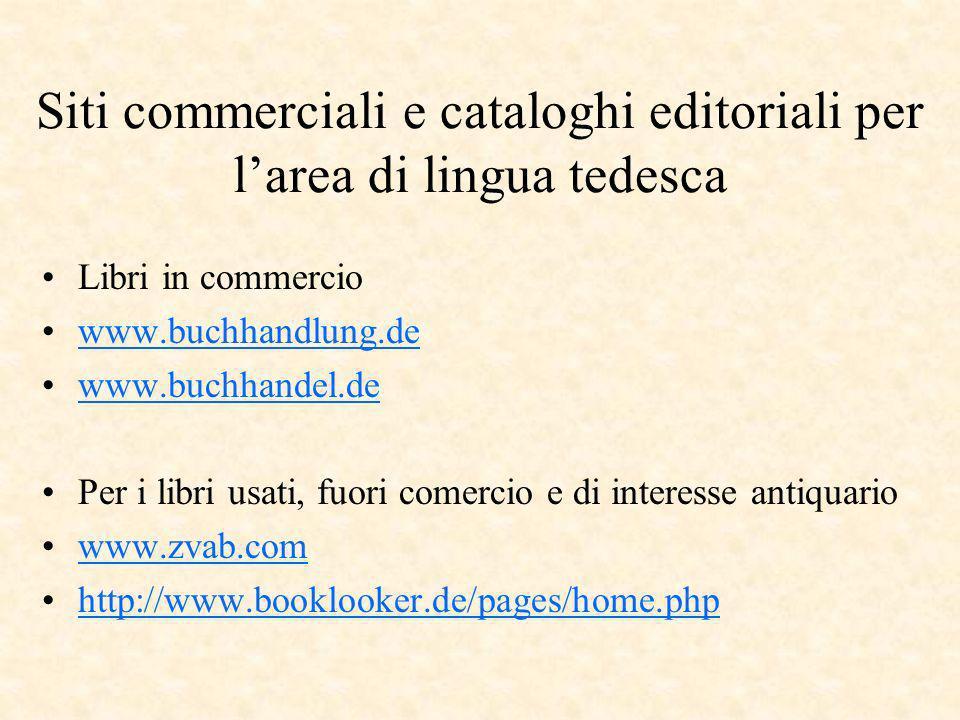 Siti commerciali e cataloghi editoriali per larea di lingua tedesca Libri in commercio www.buchhandlung.de www.buchhandel.de Per i libri usati, fuori comercio e di interesse antiquario www.zvab.com http://www.booklooker.de/pages/home.php