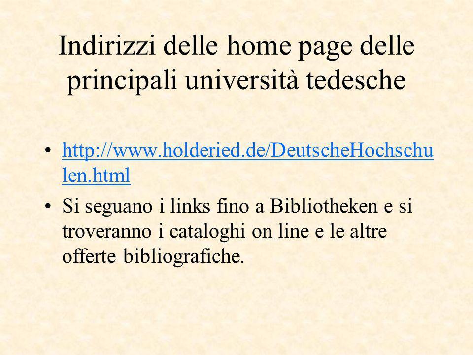 Indirizzi delle home page delle principali università tedesche http://www.holderied.de/DeutscheHochschu len.htmlhttp://www.holderied.de/DeutscheHochschu len.html Si seguano i links fino a Bibliotheken e si troveranno i cataloghi on line e le altre offerte bibliografiche.