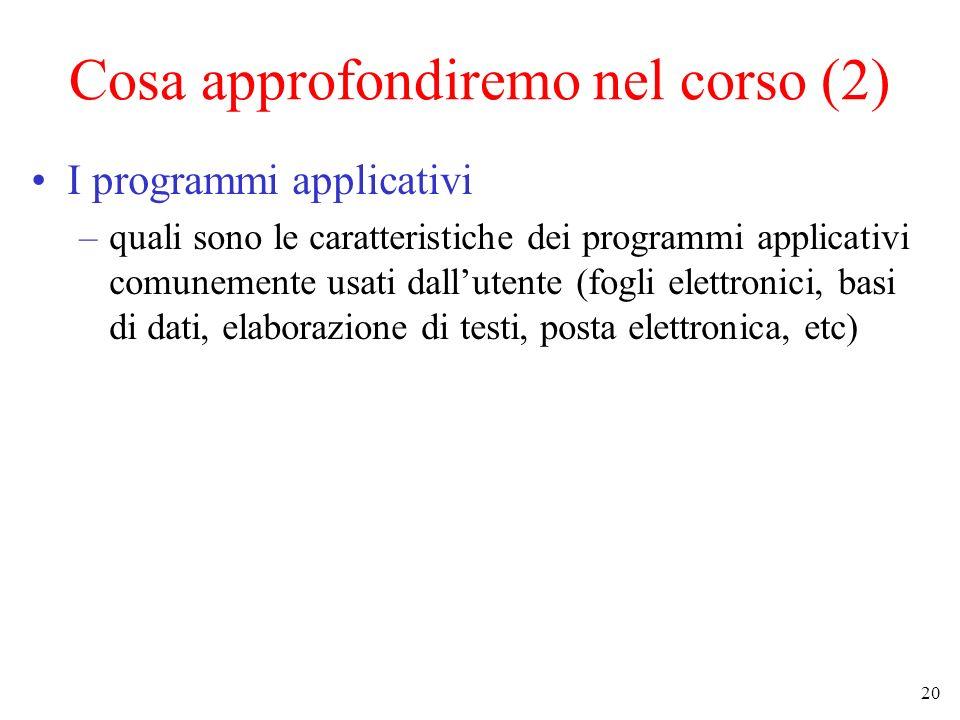 20 Cosa approfondiremo nel corso (2) I programmi applicativi –quali sono le caratteristiche dei programmi applicativi comunemente usati dallutente (fogli elettronici, basi di dati, elaborazione di testi, posta elettronica, etc)
