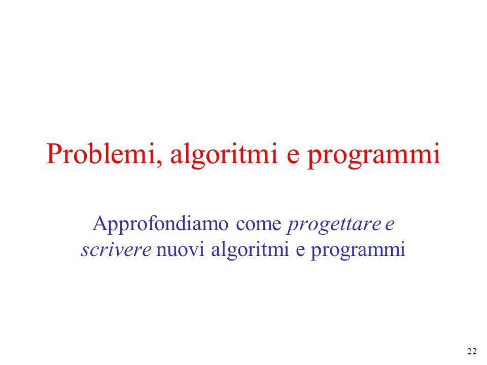 22 Problemi, algoritmi e programmi Approfondiamo come progettare e scrivere nuovi algoritmi e programmi