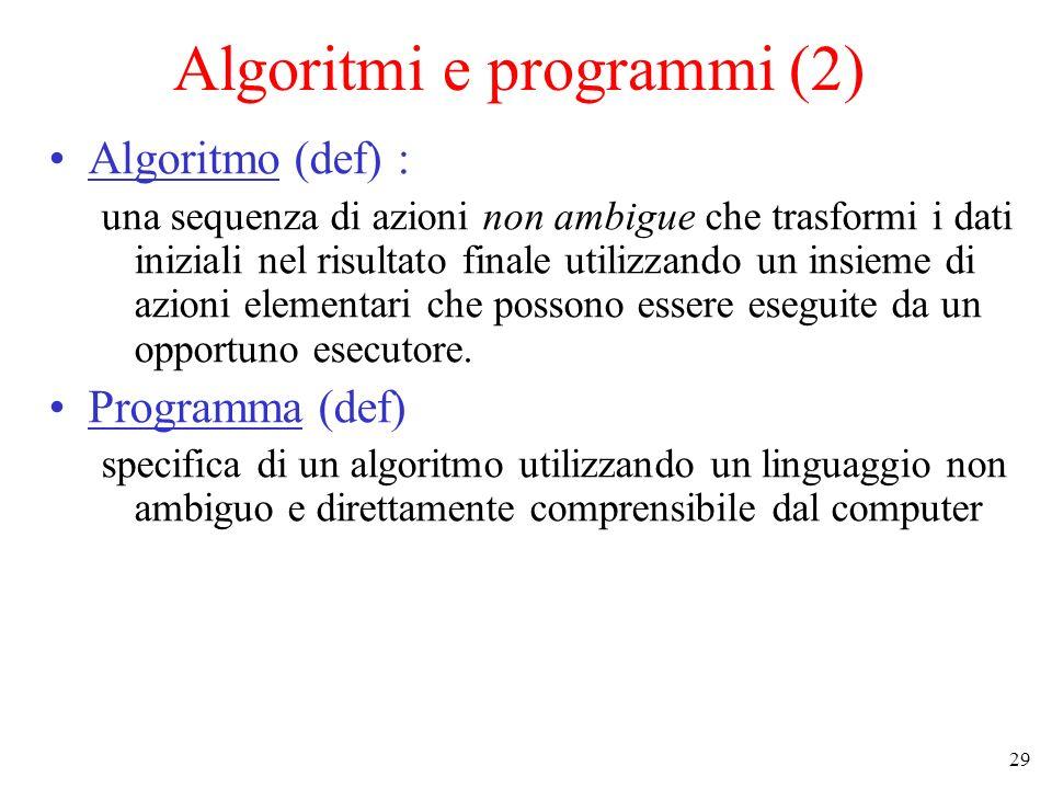 29 Algoritmi e programmi (2) Algoritmo (def) : una sequenza di azioni non ambigue che trasformi i dati iniziali nel risultato finale utilizzando un insieme di azioni elementari che possono essere eseguite da un opportuno esecutore.