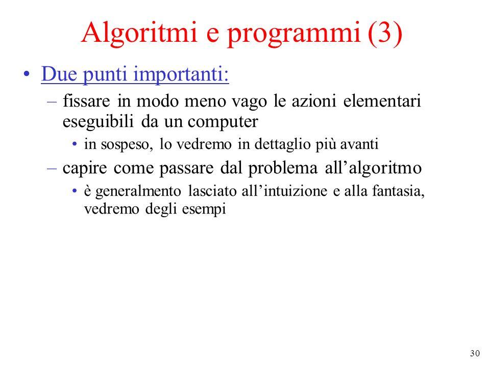 30 Algoritmi e programmi (3) Due punti importanti: –fissare in modo meno vago le azioni elementari eseguibili da un computer in sospeso, lo vedremo in dettaglio più avanti –capire come passare dal problema allalgoritmo è generalmento lasciato allintuizione e alla fantasia, vedremo degli esempi
