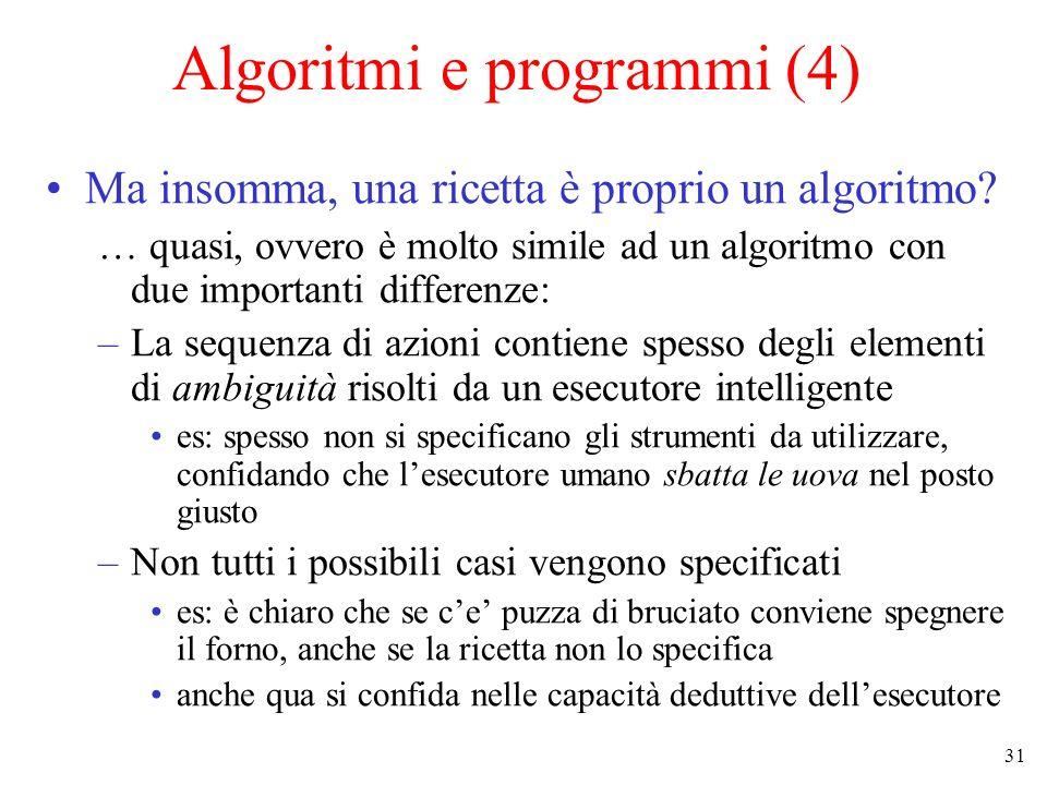31 Algoritmi e programmi (4) Ma insomma, una ricetta è proprio un algoritmo.