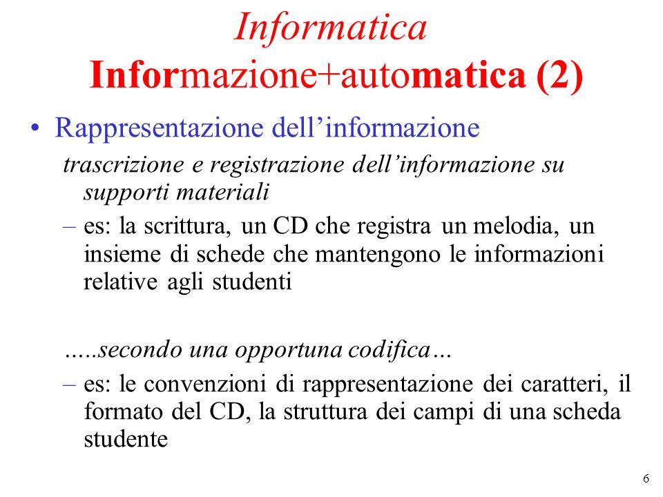6 Informatica Informazione+automatica (2) Rappresentazione dellinformazione trascrizione e registrazione dellinformazione su supporti materiali –es: la scrittura, un CD che registra un melodia, un insieme di schede che mantengono le informazioni relative agli studenti …..secondo una opportuna codifica… –es: le convenzioni di rappresentazione dei caratteri, il formato del CD, la struttura dei campi di una scheda studente