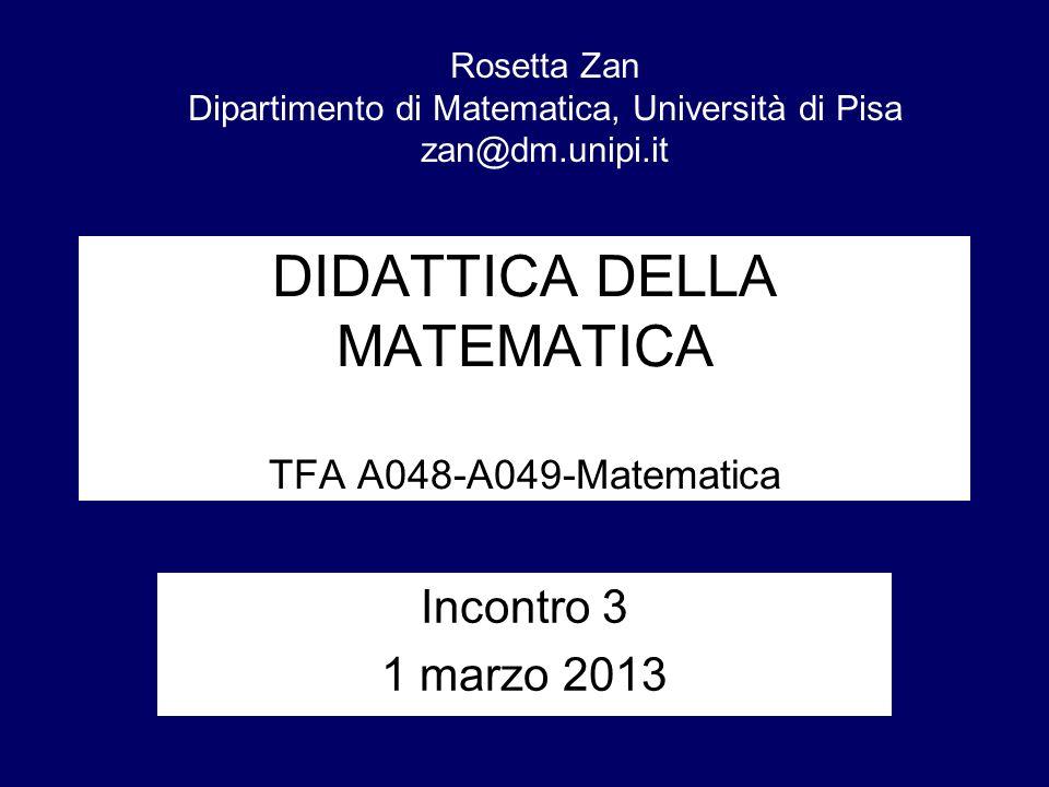 DIDATTICA DELLA MATEMATICA TFA A048-A049-Matematica Incontro 3 1 marzo 2013 Rosetta Zan Dipartimento di Matematica, Università di Pisa zan@dm.unipi.it