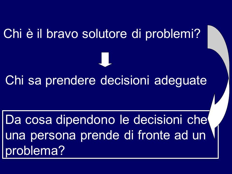 Chi è il bravo solutore di problemi? Chi sa prendere decisioni adeguate Da cosa dipendono le decisioni che una persona prende di fronte ad un problema