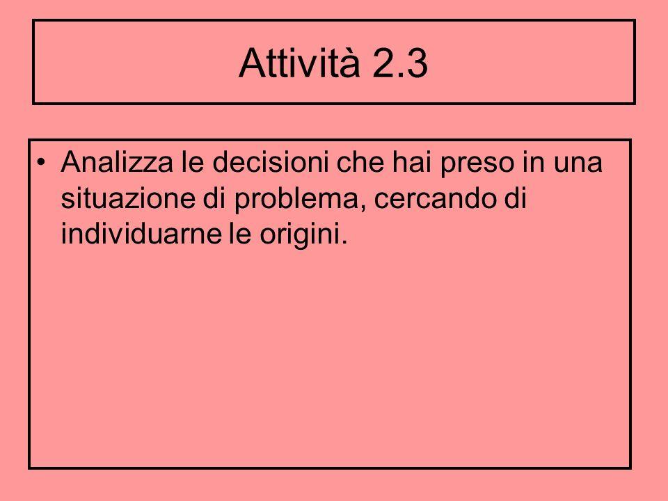 Attività 2.3 Analizza le decisioni che hai preso in una situazione di problema, cercando di individuarne le origini.