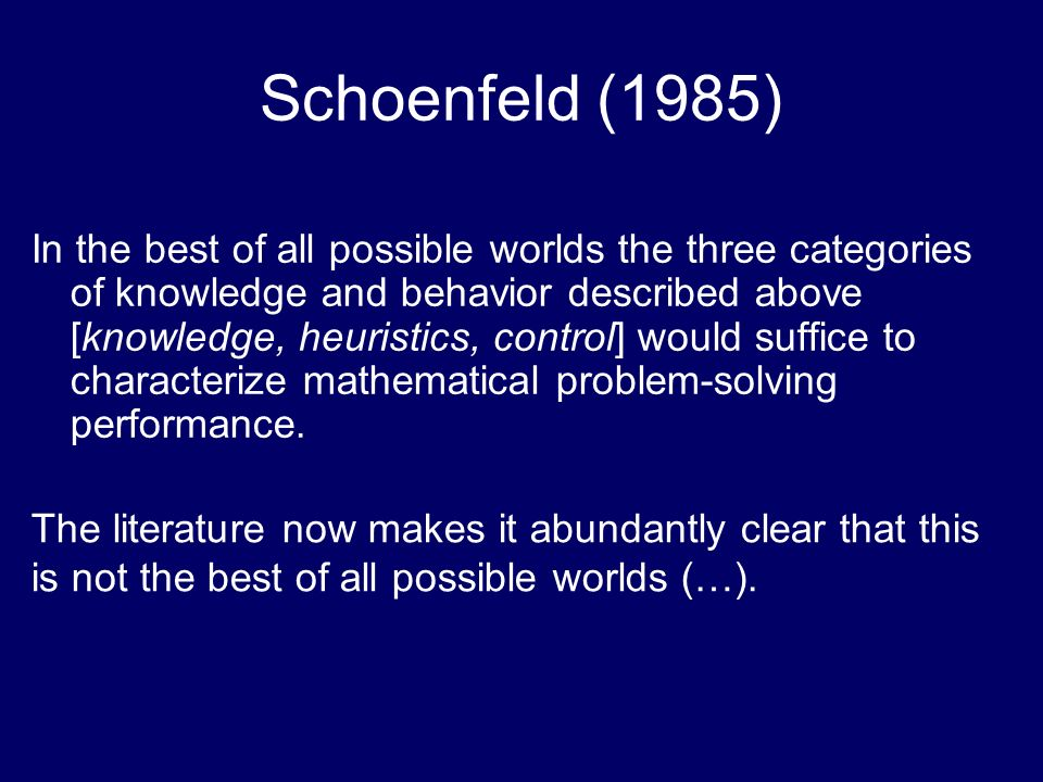 Schoenfeld (1985) In the best of all possible worlds the three categories of knowledge and behavior described above [knowledge, heuristics, control] would suffice to characterize mathematical problem-solving performance.