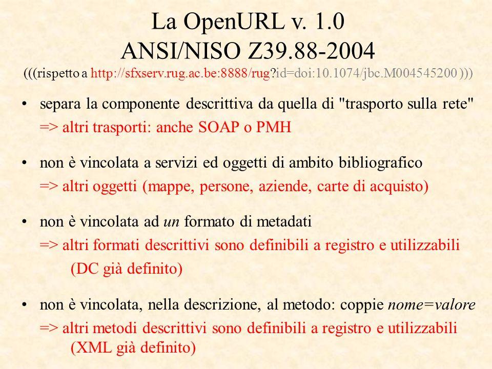 separa la componente descrittiva da quella di trasporto sulla rete => altri trasporti: anche SOAP o PMH non è vincolata a servizi ed oggetti di ambito bibliografico => altri oggetti (mappe, persone, aziende, carte di acquisto) non è vincolata ad un formato di metadati => altri formati descrittivi sono definibili a registro e utilizzabili (DC già definito) non è vincolata, nella descrizione, al metodo: coppie nome=valore => altri metodi descrittivi sono definibili a registro e utilizzabili (XML già definito) La OpenURL v.
