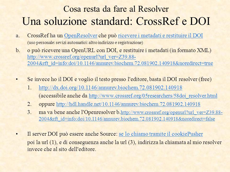 a.CrossRef ha un OpenResolver che può ricevere i metadati e restituire il DOIOpenResolverricevere i metadati e restituire il DOI (uso personale: sevizi automatici: altro indirizzo e registrazione) b.o può ricevere una OpenURL con DOI, e restituire i metadati (in formato XML) http://www.crossref.org/openurl url_ver=Z39.88- 2004&rft_id=info:doi/10.1146/annurev.biochem.72.081902.140918&noredirect=true http://www.crossref.org/openurl url_ver=Z39.88- 2004&rft_id=info:doi/10.1146/annurev.biochem.72.081902.140918&noredirect=true Se invece ho il DOI e voglio il testo presso l editore, basta il DOI resolver (free) 1.http://dx.doi.org/10.1146/annurev.biochem.72.081902.140918http://dx.doi.org/10.1146/annurev.biochem.72.081902.140918 (accessibile anche da http://www.crossref.org/05researchers/58doi_resolver.html http://www.crossref.org/05researchers/58doi_resolver.html 2.oppure http://hdl.handle.net/10.1146/annurev.biochem.72.081902.140918 http://hdl.handle.net/10.1146/annurev.biochem.72.081902.140918 3.ma va bene anche l Openresolver b.
