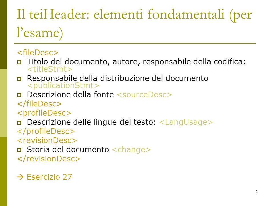 2 Il teiHeader: elementi fondamentali (per lesame) Titolo del documento, autore, responsabile della codifica: Responsabile della distribuzione del doc