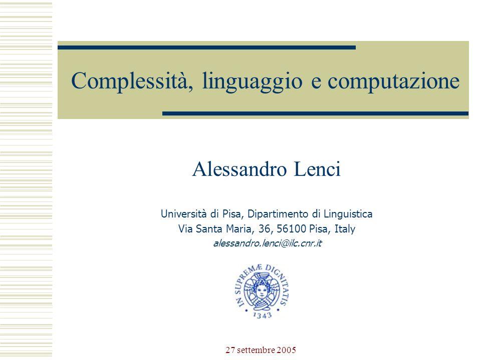 27 settembre 2005 Complessità, linguaggio e computazione Alessandro Lenci Università di Pisa, Dipartimento di Linguistica Via Santa Maria, 36, 56100 Pisa, Italy alessandro.lenci@ilc.cnr.it