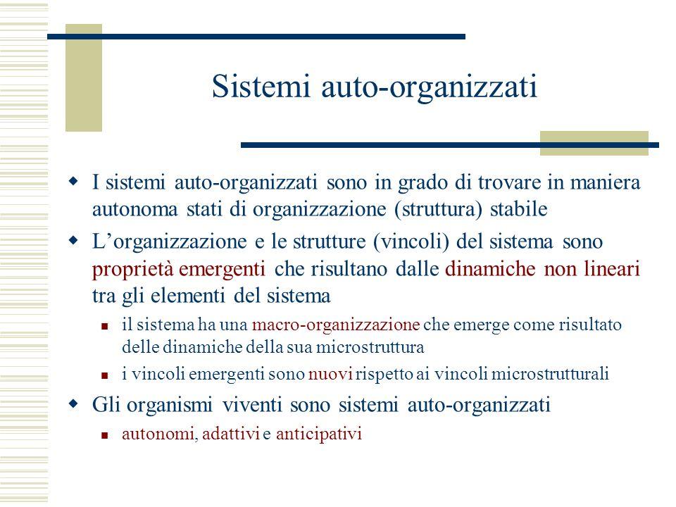 Sistemi auto-organizzati I sistemi auto-organizzati sono in grado di trovare in maniera autonoma stati di organizzazione (struttura) stabile Lorganizzazione e le strutture (vincoli) del sistema sono proprietà emergenti che risultano dalle dinamiche non lineari tra gli elementi del sistema il sistema ha una macro-organizzazione che emerge come risultato delle dinamiche della sua microstruttura i vincoli emergenti sono nuovi rispetto ai vincoli microstrutturali Gli organismi viventi sono sistemi auto-organizzati autonomi, adattivi e anticipativi