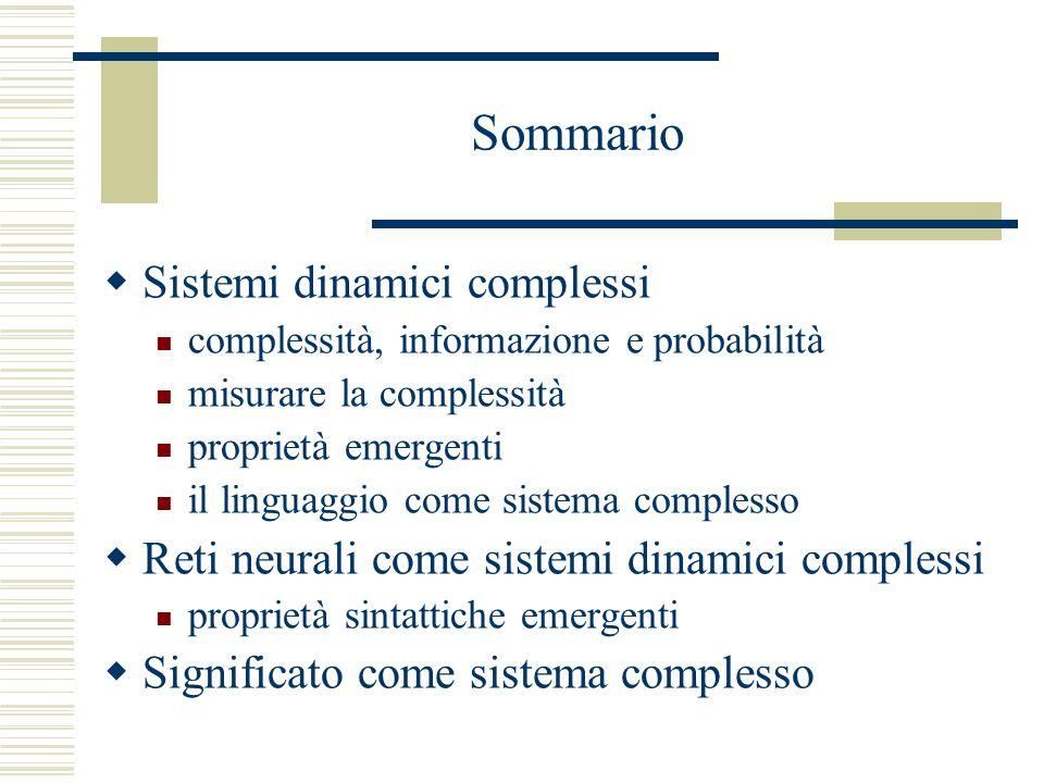 Sommario Sistemi dinamici complessi complessità, informazione e probabilità misurare la complessità proprietà emergenti il linguaggio come sistema complesso Reti neurali come sistemi dinamici complessi proprietà sintattiche emergenti Significato come sistema complesso