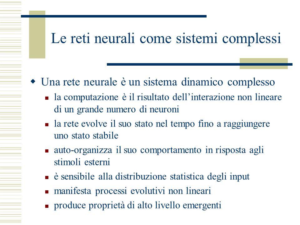 Le reti neurali come sistemi complessi Una rete neurale è un sistema dinamico complesso la computazione è il risultato dellinterazione non lineare di un grande numero di neuroni la rete evolve il suo stato nel tempo fino a raggiungere uno stato stabile auto-organizza il suo comportamento in risposta agli stimoli esterni è sensibile alla distribuzione statistica degli input manifesta processi evolutivi non lineari produce proprietà di alto livello emergenti