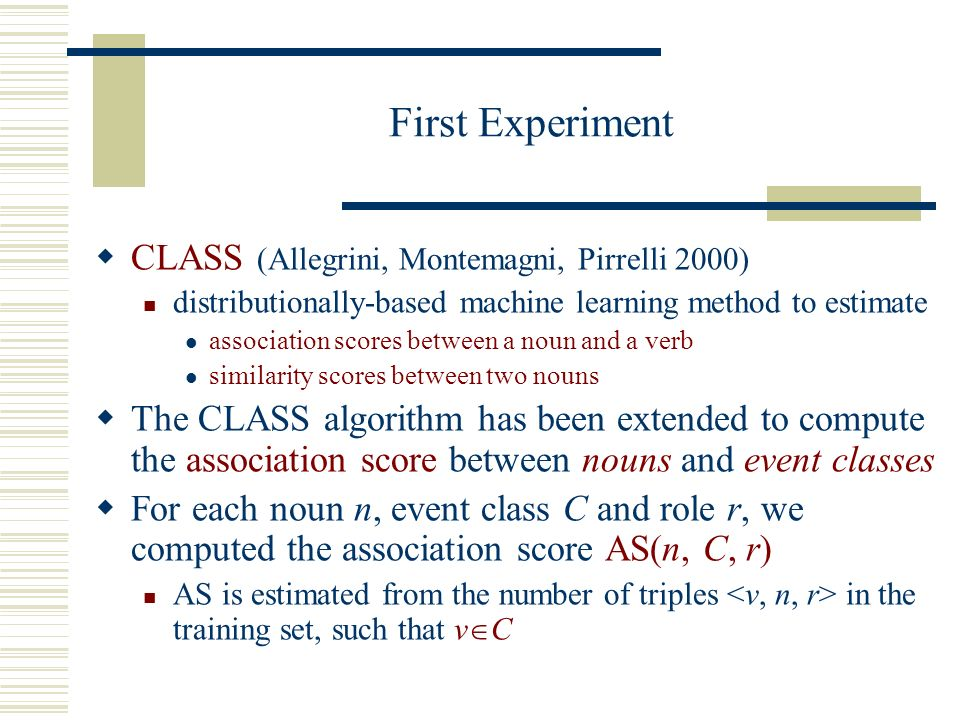 First Experiment CLASS (Allegrini, Montemagni, Pirrelli 2000) distributionally-based machine learning method to estimate association scores between a noun and a verb similarity scores between two nouns The CLASS algorithm has been extended to compute the association score between nouns and event classes For each noun n, event class C and role r, we computed the association score AS(n, C, r) AS is estimated from the number of triples in the training set, such that v C