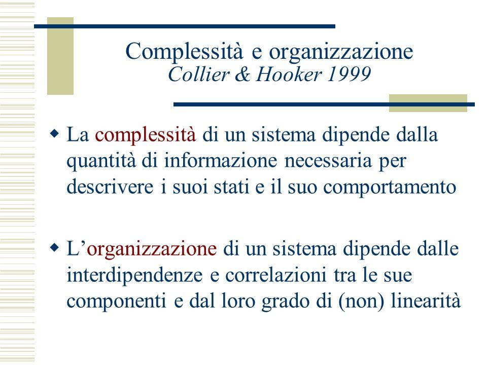 Complessità e organizzazione Collier & Hooker 1999 La complessità di un sistema dipende dalla quantità di informazione necessaria per descrivere i suoi stati e il suo comportamento Lorganizzazione di un sistema dipende dalle interdipendenze e correlazioni tra le sue componenti e dal loro grado di (non) linearità