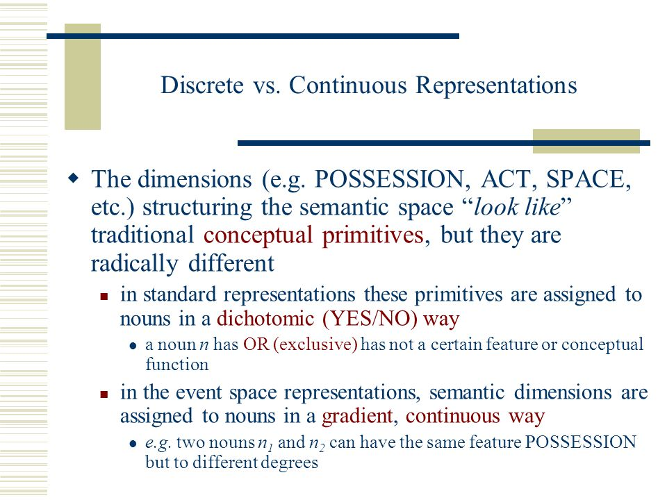 Discrete vs. Continuous Representations The dimensions (e.g. POSSESSION, ACT, SPACE, etc.) structuring the semantic space look like traditional concep