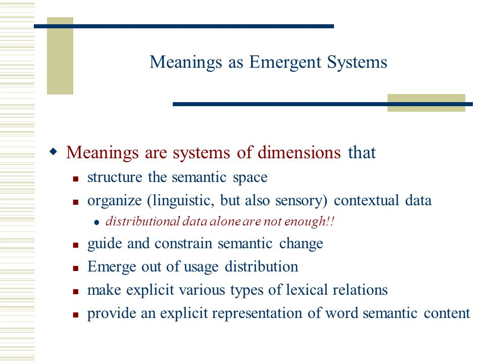 Meanings as Emergent Systems Meanings are systems of dimensions that structure the semantic space organize (linguistic, but also sensory) contextual data distributional data alone are not enough!.