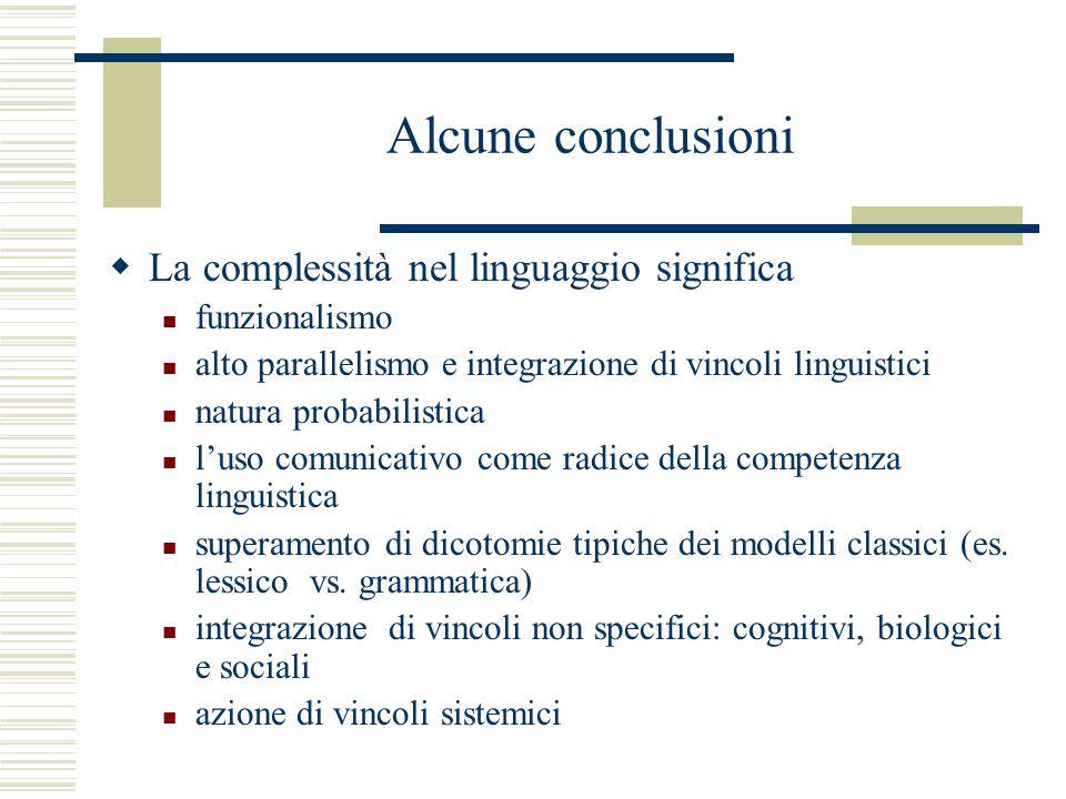 Alcune conclusioni La complessità nel linguaggio significa funzionalismo alto parallelismo e integrazione di vincoli linguistici natura probabilistica luso comunicativo come radice della competenza linguistica superamento di dicotomie tipiche dei modelli classici (es.