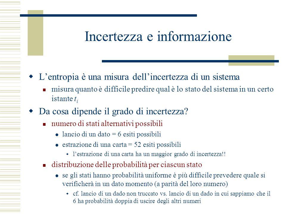 Incertezza e informazione Lentropia è una misura dellincertezza di un sistema misura quanto è difficile predire qual è lo stato del sistema in un certo istante t i Da cosa dipende il grado di incertezza.