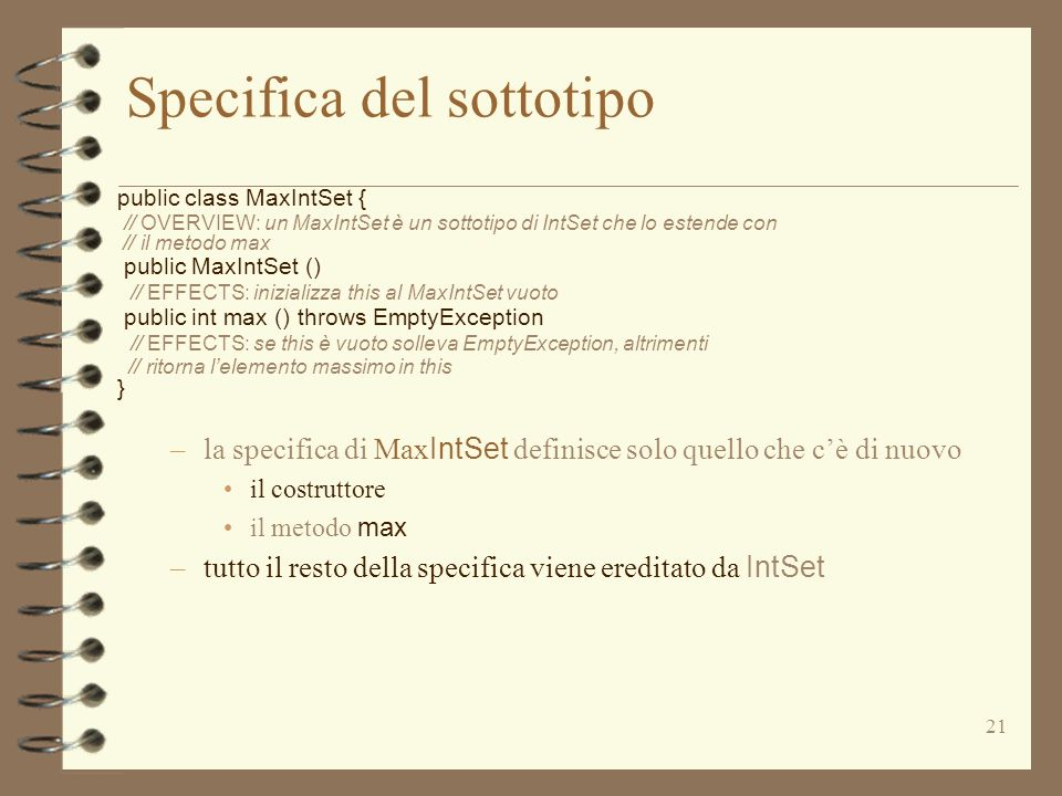 21 Specifica del sottotipo public class MaxIntSet { // OVERVIEW: un MaxIntSet è un sottotipo di IntSet che lo estende con // il metodo max public MaxIntSet () // EFFECTS: inizializza this al MaxIntSet vuoto public int max () throws EmptyException // EFFECTS: se this è vuoto solleva EmptyException, altrimenti // ritorna lelemento massimo in this } –la specifica di Max IntSet definisce solo quello che cè di nuovo il costruttore il metodo max –tutto il resto della specifica viene ereditato da IntSet