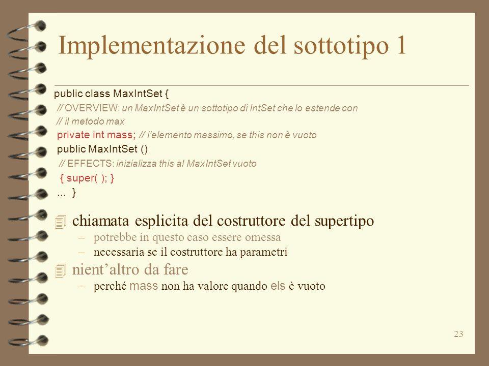 23 Implementazione del sottotipo 1 public class MaxIntSet { // OVERVIEW: un MaxIntSet è un sottotipo di IntSet che lo estende con // il metodo max private int mass; // lelemento massimo, se this non è vuoto public MaxIntSet () // EFFECTS: inizializza this al MaxIntSet vuoto { super( ); }...