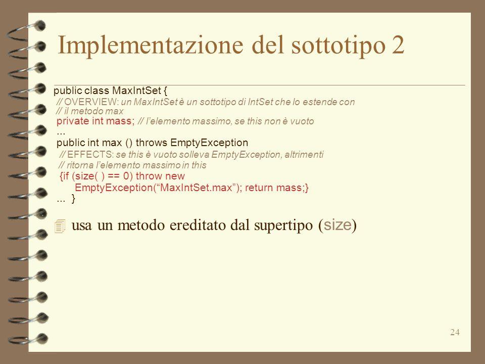 24 Implementazione del sottotipo 2 public class MaxIntSet { // OVERVIEW: un MaxIntSet è un sottotipo di IntSet che lo estende con // il metodo max private int mass; // lelemento massimo, se this non è vuoto...