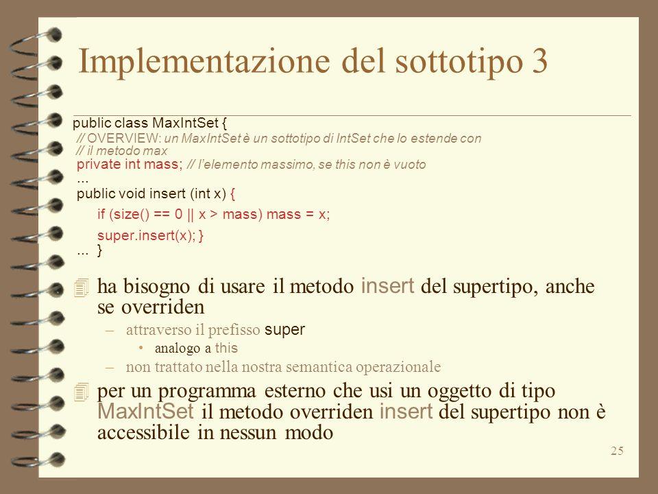 25 Implementazione del sottotipo 3 public class MaxIntSet { // OVERVIEW: un MaxIntSet è un sottotipo di IntSet che lo estende con // il metodo max private int mass; // lelemento massimo, se this non è vuoto...