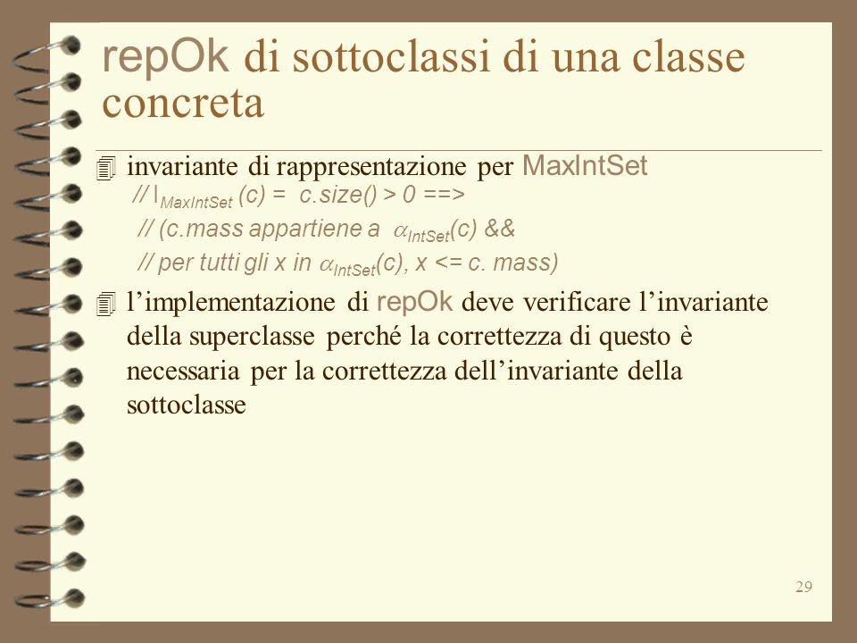 29 repOk di sottoclassi di una classe concreta 4 invariante di rappresentazione per MaxIntSet // I MaxIntSet (c) = c.size() > 0 ==> // (c.mass appartiene a IntSet (c) && // per tutti gli x in IntSet (c), x <= c.