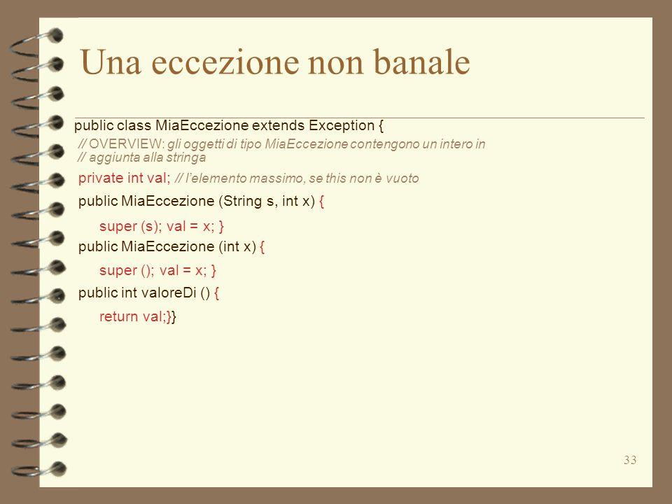 33 Una eccezione non banale public class MiaEccezione extends Exception { // OVERVIEW: gli oggetti di tipo MiaEccezione contengono un intero in // aggiunta alla stringa private int val; // lelemento massimo, se this non è vuoto public MiaEccezione (String s, int x) { super (s); val = x; } public MiaEccezione (int x) { super (); val = x; } public int valoreDi () { return val;}}