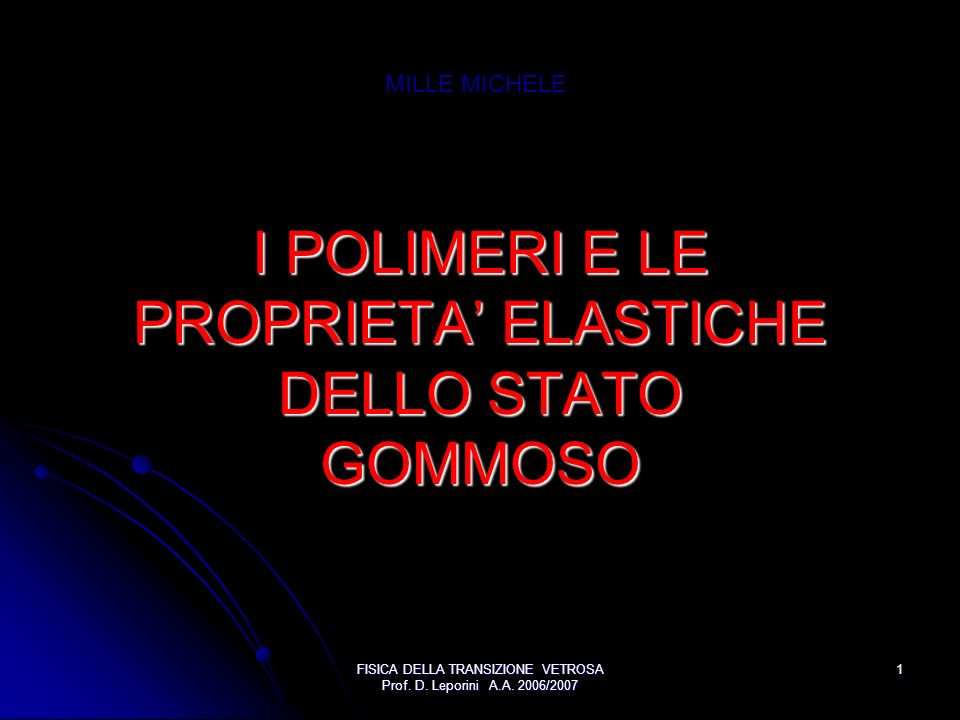 FISICA DELLA TRANSIZIONE VETROSA Prof. D. Leporini A.A. 2006/2007 1 I POLIMERI E LE PROPRIETA ELASTICHE DELLO STATO GOMMOSO MILLE MICHELE