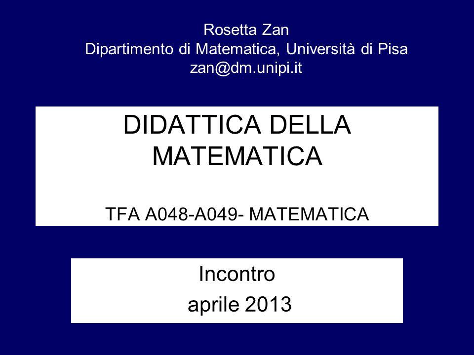 DIDATTICA DELLA MATEMATICA TFA A048-A049- MATEMATICA Incontro aprile 2013 Rosetta Zan Dipartimento di Matematica, Università di Pisa zan@dm.unipi.it