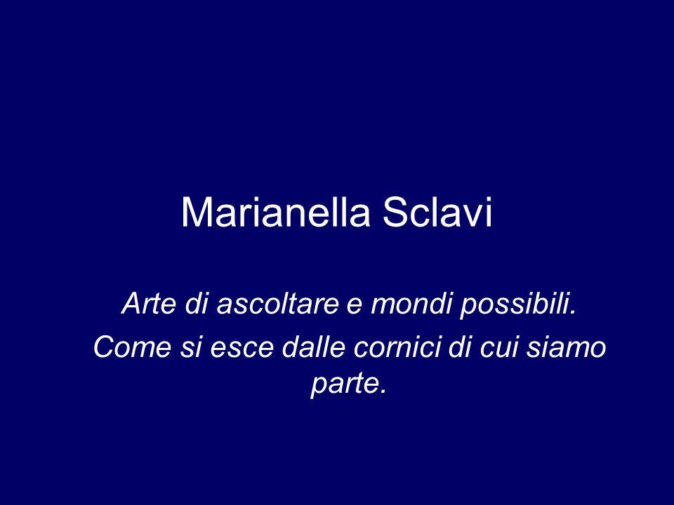 Marianella Sclavi Arte di ascoltare e mondi possibili. Come si esce dalle cornici di cui siamo parte.