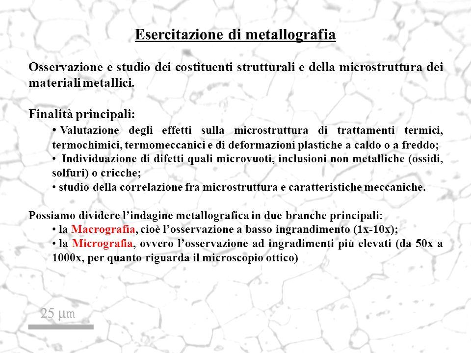Esercitazione di metallografia Osservazione e studio dei costituenti strutturali e della microstruttura dei materiali metallici. Finalità principali: