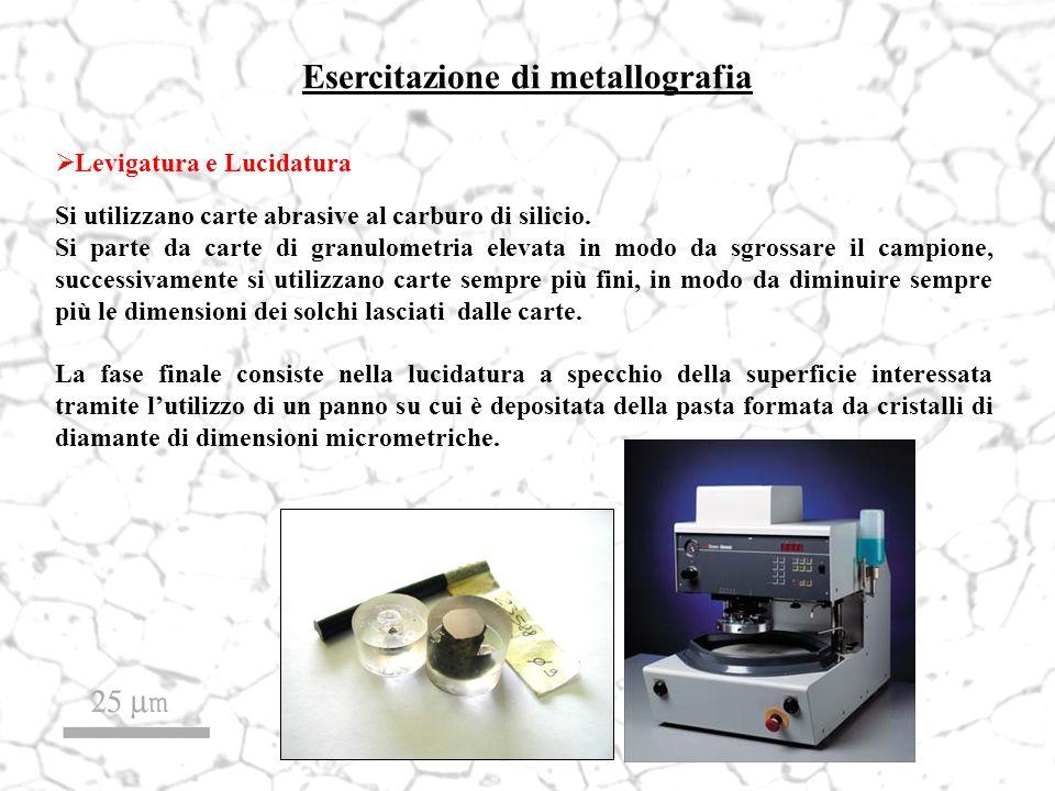 Esercitazione di metallografia Levigatura e Lucidatura Si utilizzano carte abrasive al carburo di silicio. Si parte da carte di granulometria elevata