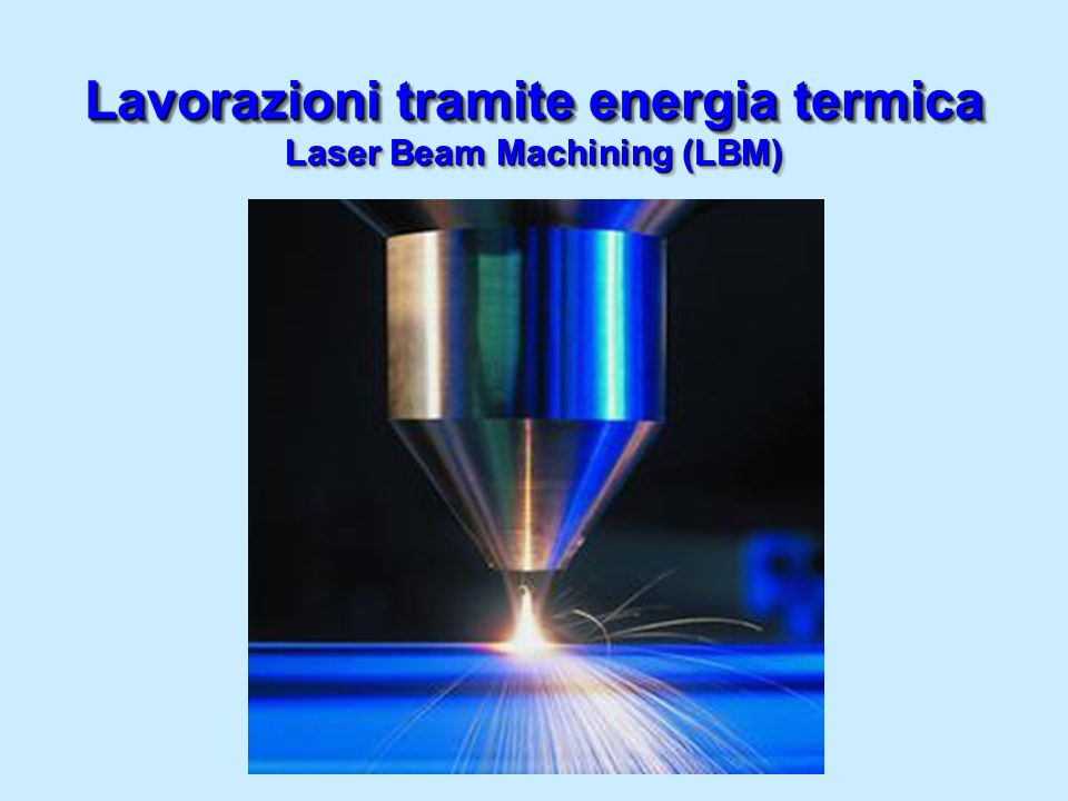 Laser Beam Machining (LBM) Lavorazioni tramite energia termica