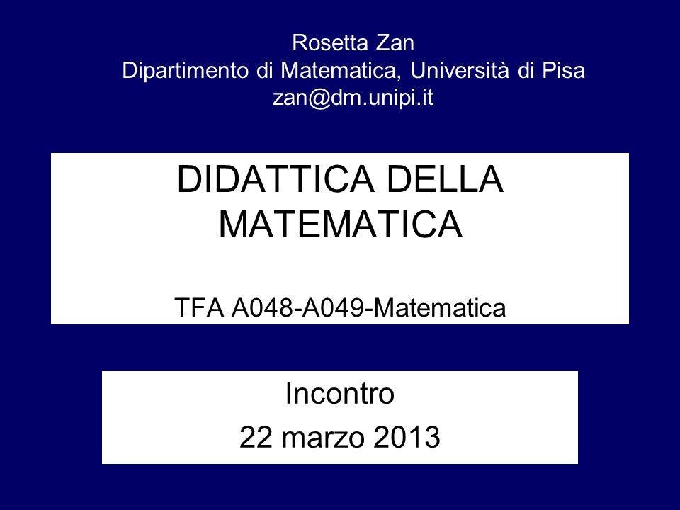 DIDATTICA DELLA MATEMATICA TFA A048-A049-Matematica Incontro 22 marzo 2013 Rosetta Zan Dipartimento di Matematica, Università di Pisa zan@dm.unipi.it