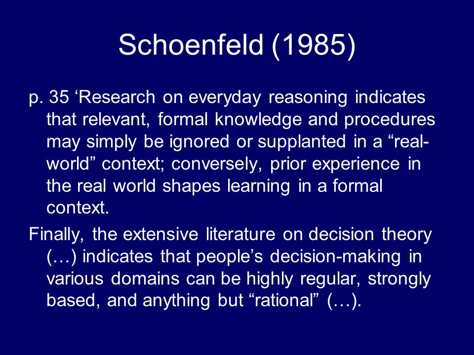 Schoenfeld (1985) p. 35 Research on everyday reasoning indicates that relevant, formal knowledge and procedures may simply be ignored or supplanted in