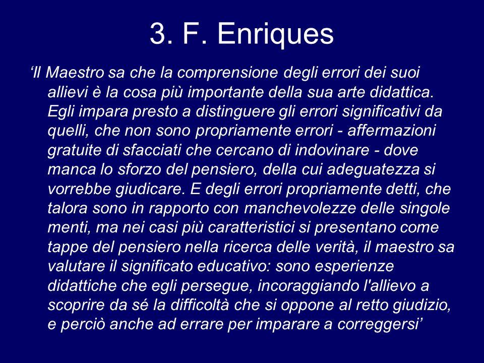 3. F. Enriques Il Maestro sa che la comprensione degli errori dei suoi allievi è la cosa più importante della sua arte didattica. Egli impara presto a