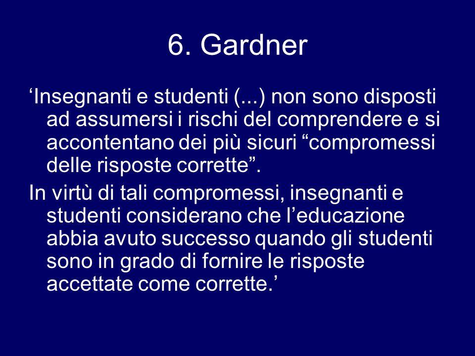 6. Gardner Insegnanti e studenti (...) non sono disposti ad assumersi i rischi del comprendere e si accontentano dei più sicuri compromessi delle risp