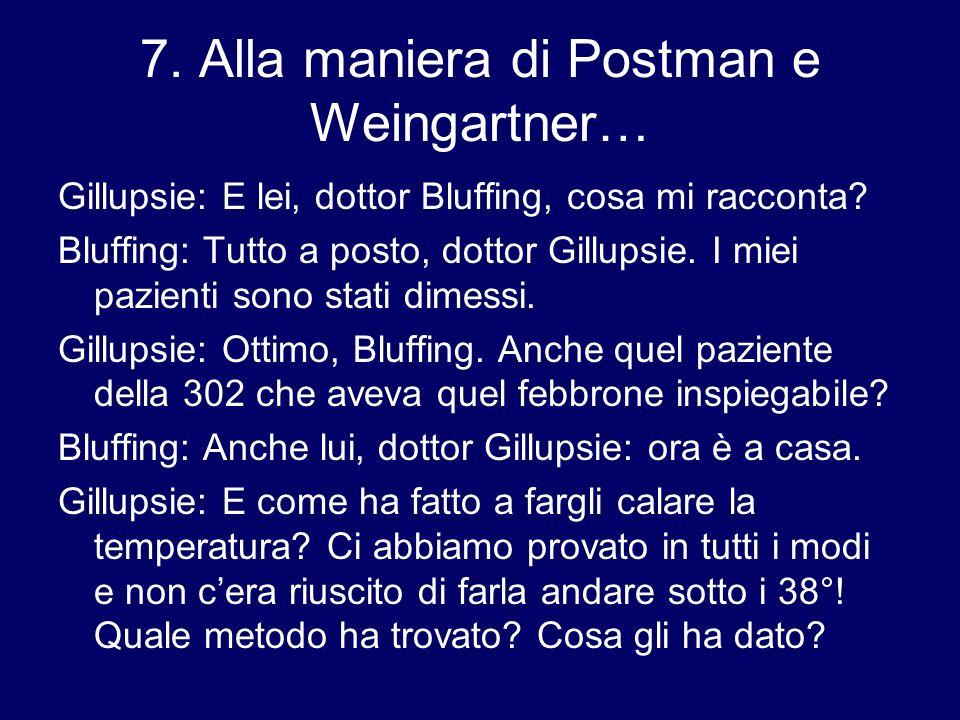 7. Alla maniera di Postman e Weingartner… Gillupsie: E lei, dottor Bluffing, cosa mi racconta? Bluffing: Tutto a posto, dottor Gillupsie. I miei pazie